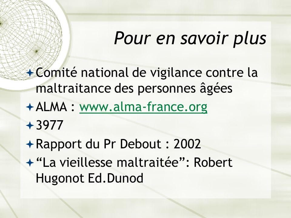 Pour en savoir plus Comité national de vigilance contre la maltraitance des personnes âgées ALMA : www.alma-france.orgwww.alma-france.org 3977 Rapport du Pr Debout : 2002 La vieillesse maltraitée: Robert Hugonot Ed.Dunod