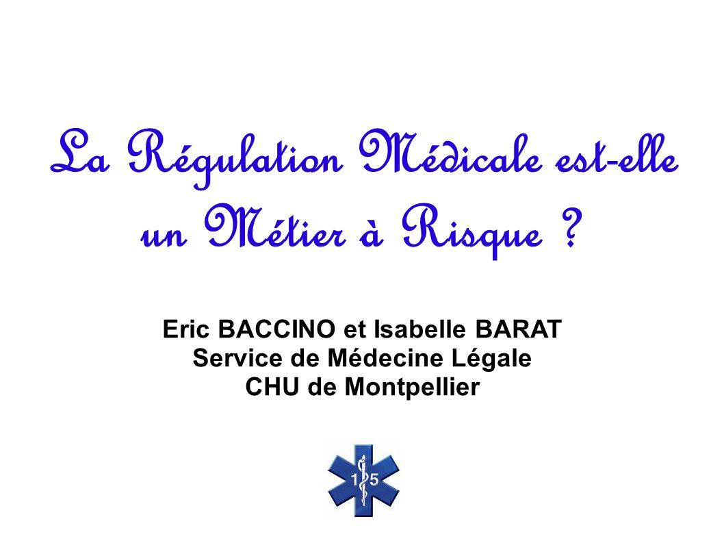 La Régulation Médicale est-elle un Métier à Risque ? Eric BACCINO et Isabelle BARAT Service de Médecine Légale CHU de Montpellier