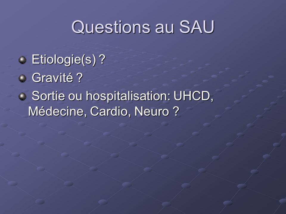 Questions au SAU Etiologie(s) ? Etiologie(s) ? Gravité ? Gravité ? Sortie ou hospitalisation: UHCD, Médecine, Cardio, Neuro ? Sortie ou hospitalisatio