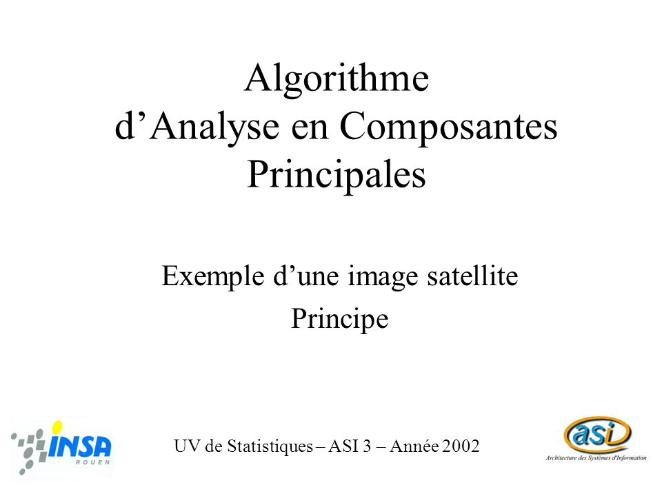 Algorithme ACP 1 / 6 UV de Statistiques – ASI 3 – Année 2002 Dans l exemple suivant, lACP a porté sur les canaux vert, rouge et proche-infrarouge d une image SPOT, afin de générer les trois canaux ACP1, ACP2 et ACP3.