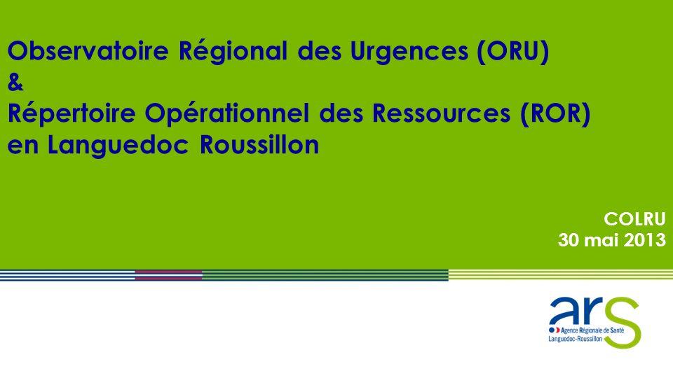 Observatoire Régional des Urgences (ORU) & Répertoire Opérationnel des Ressources (ROR) en Languedoc Roussillon COLRU 30 mai 2013