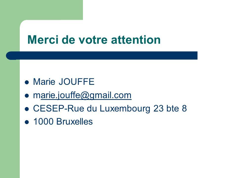 Merci de votre attention Marie JOUFFE marie.jouffe@gmail.comarie.jouffe@gmail.com CESEP-Rue du Luxembourg 23 bte 8 1000 Bruxelles