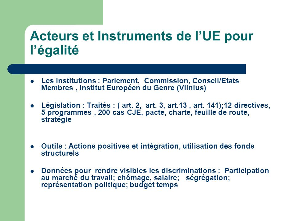 Traité de Lisbonne : légalité, un droit fondamental, une valeur de lUE – Plus de décisions a la majorité qualifiée au Conseil – Insistance sur la bonne gouvernance et les droits des citoyens (charte des droits fondamentaux) – Pouvoir accru des parlements (Européen et national) et aux citoyens(droit dinitiative) – Légalité des Genres devient une valeur (art1bis);est un principe a promouvoir(art 2) conditionne des sanctions(art7) et ladhésion de nouveaux EM (art49); Le genre doit être integré dans toutes les politiques de lUnion (art8) égalité professionnelle (art157) Charte+Declaration 19 sur la violence L