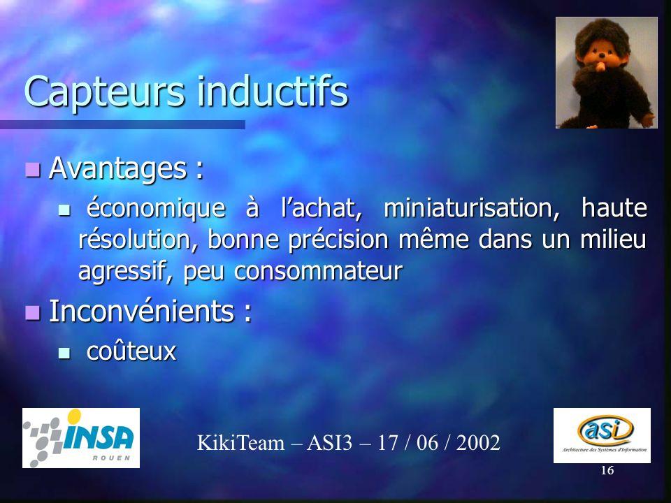 16 Capteurs inductifs KikiTeam – ASI3 – 17 / 06 / 2002 Avantages : Avantages : économique à lachat, miniaturisation, haute résolution, bonne précision
