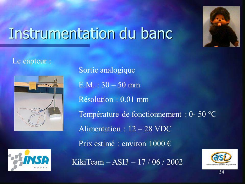 34 Instrumentation du banc KikiTeam – ASI3 – 17 / 06 / 2002 Le capteur : Sortie analogique E.M. : 30 – 50 mm Résolution : 0.01 mm Température de fonct