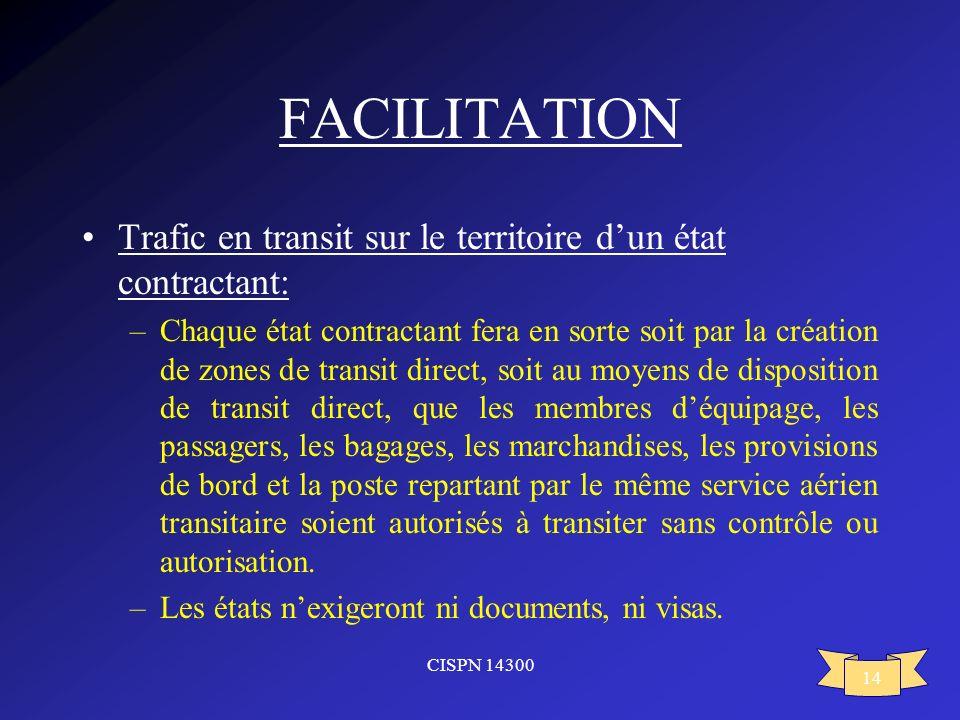 CISPN 14300 14 FACILITATION Trafic en transit sur le territoire dun état contractant: –Chaque état contractant fera en sorte soit par la création de z