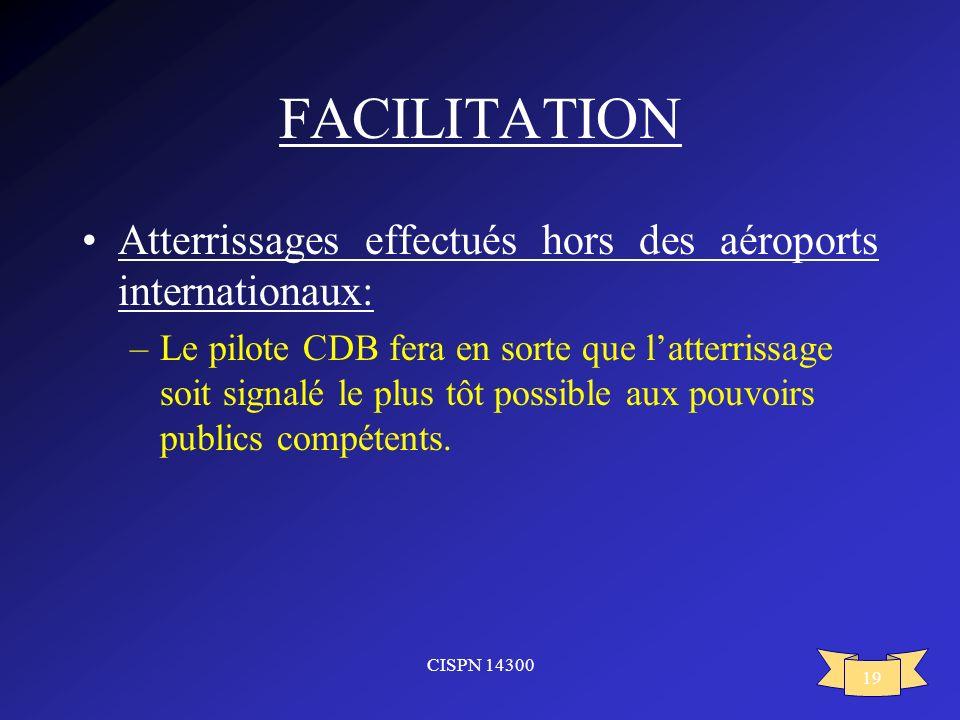 CISPN 14300 19 FACILITATION Atterrissages effectués hors des aéroports internationaux: –Le pilote CDB fera en sorte que latterrissage soit signalé le