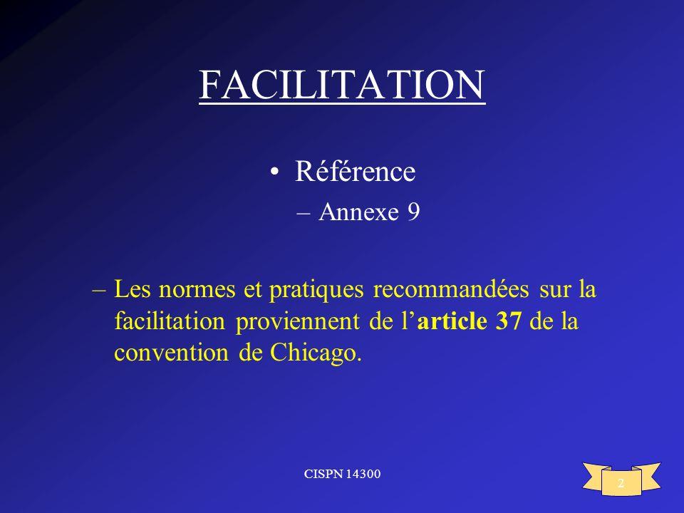 CISPN 14300 2 FACILITATION Référence –Annexe 9 –Les normes et pratiques recommandées sur la facilitation proviennent de larticle 37 de la convention d