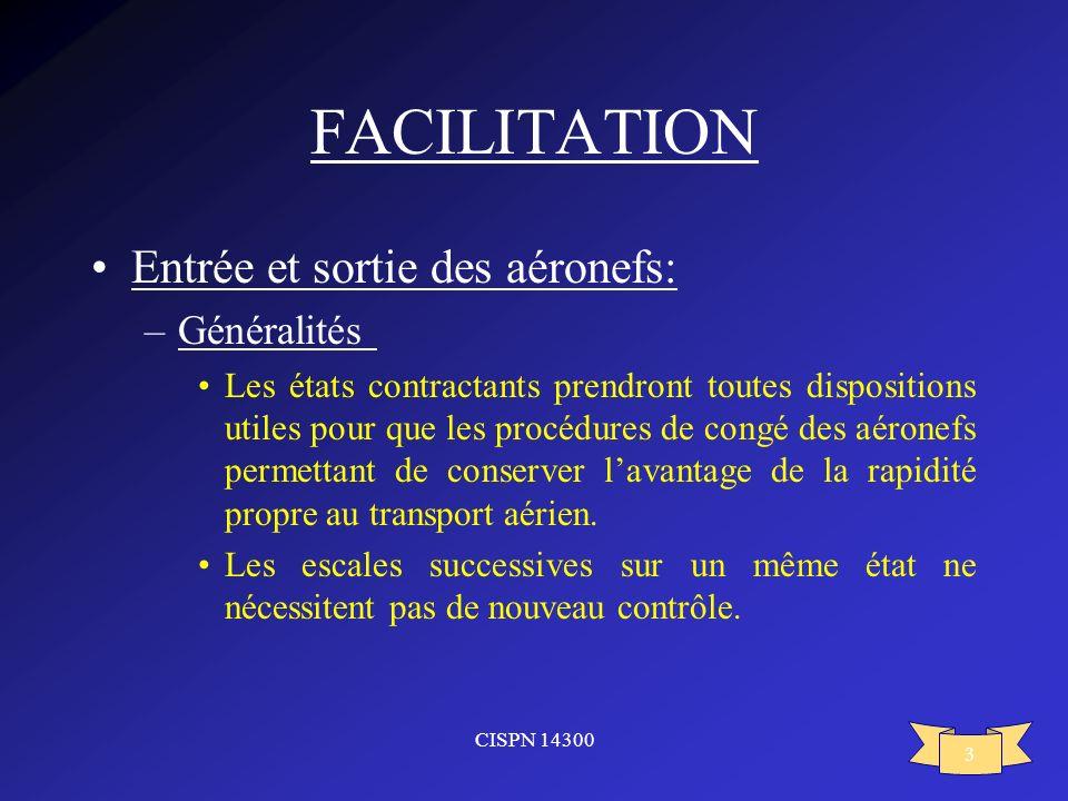 CISPN 14300 3 FACILITATION Entrée et sortie des aéronefs: –Généralités Les états contractants prendront toutes dispositions utiles pour que les procéd