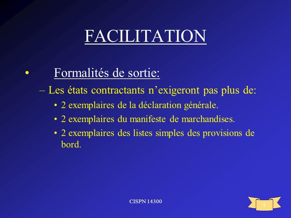 CISPN 14300 5 FACILITATION Formalités de sortie: –Les états contractants nexigeront pas plus de: 2 exemplaires de la déclaration générale. 2 exemplair