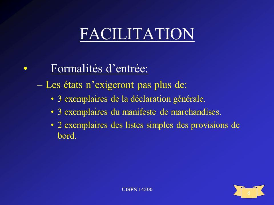 CISPN 14300 6 FACILITATION Formalités dentrée: –Les états nexigeront pas plus de: 3 exemplaires de la déclaration générale. 3 exemplaires du manifeste