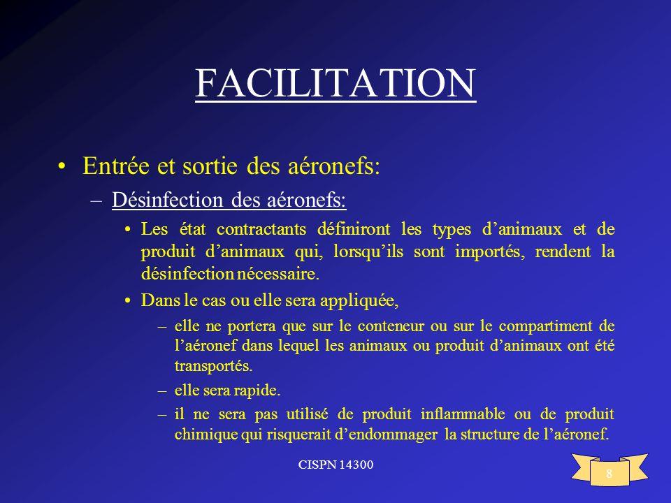 CISPN 14300 8 FACILITATION Entrée et sortie des aéronefs: –Désinfection des aéronefs: Les état contractants définiront les types danimaux et de produi