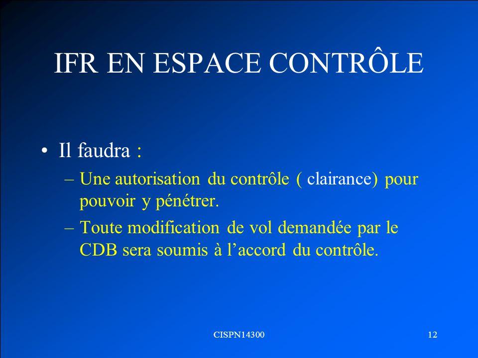 CISPN1430012 IFR EN ESPACE CONTRÔLE Il faudra : –Une autorisation du contrôle ( clairance) pour pouvoir y pénétrer. –Toute modification de vol demandé