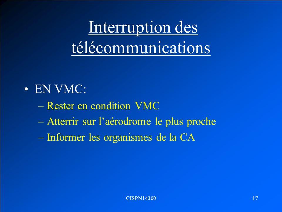 CISPN1430017 Interruption des télécommunications EN VMC: –Rester en condition VMC –Atterrir sur laérodrome le plus proche –Informer les organismes de