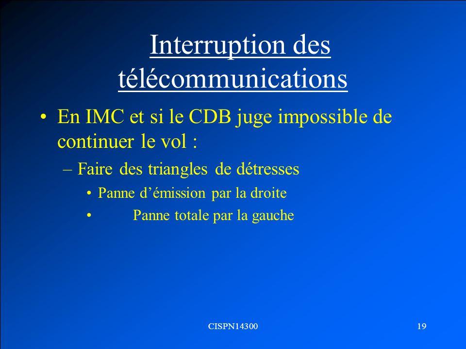 CISPN1430019 Interruption des télécommunications En IMC et si le CDB juge impossible de continuer le vol : –Faire des triangles de détresses Panne dém