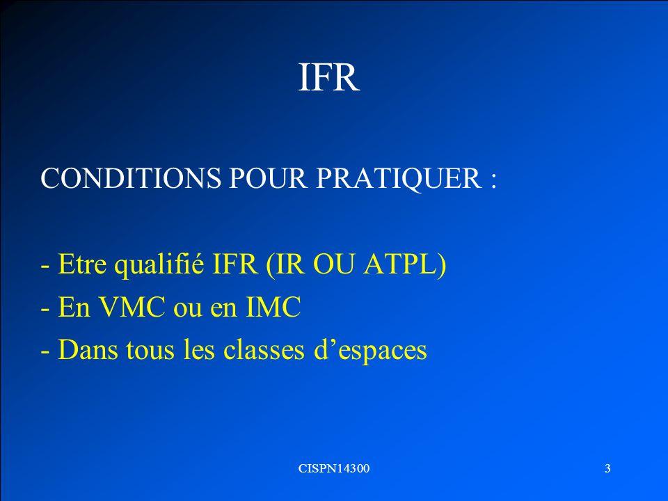 CISPN143003 IFR CONDITIONS POUR PRATIQUER : - Etre qualifié IFR (IR OU ATPL) - En VMC ou en IMC - Dans tous les classes despaces
