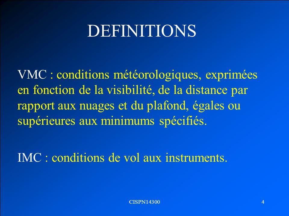 CISPN143004 DEFINITIONS VMC : conditions météorologiques, exprimées en fonction de la visibilité, de la distance par rapport aux nuages et du plafond,