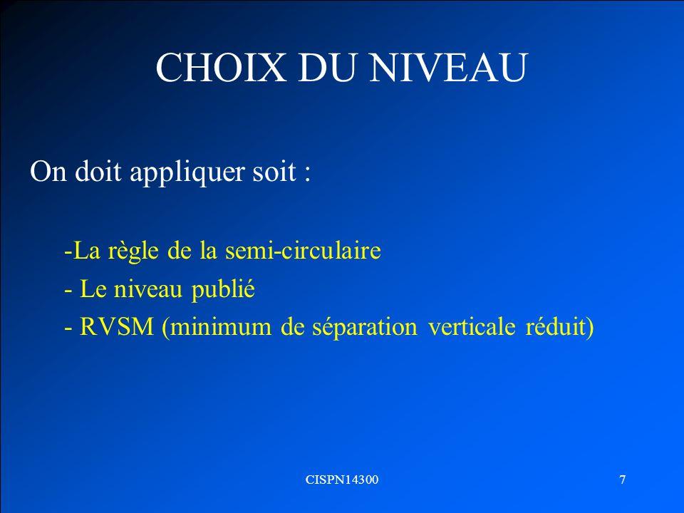 CISPN143007 CHOIX DU NIVEAU On doit appliquer soit : -La règle de la semi-circulaire - Le niveau publié - RVSM (minimum de séparation verticale réduit