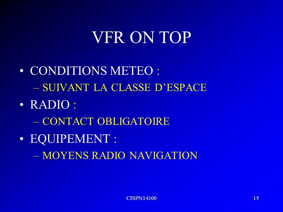 CISPN1430015 VFR ON TOP CONDITIONS METEO : –SUIVANT LA CLASSE DESPACE RADIO : –CONTACT OBLIGATOIRE EQUIPEMENT : –MOYENS RADIO NAVIGATION