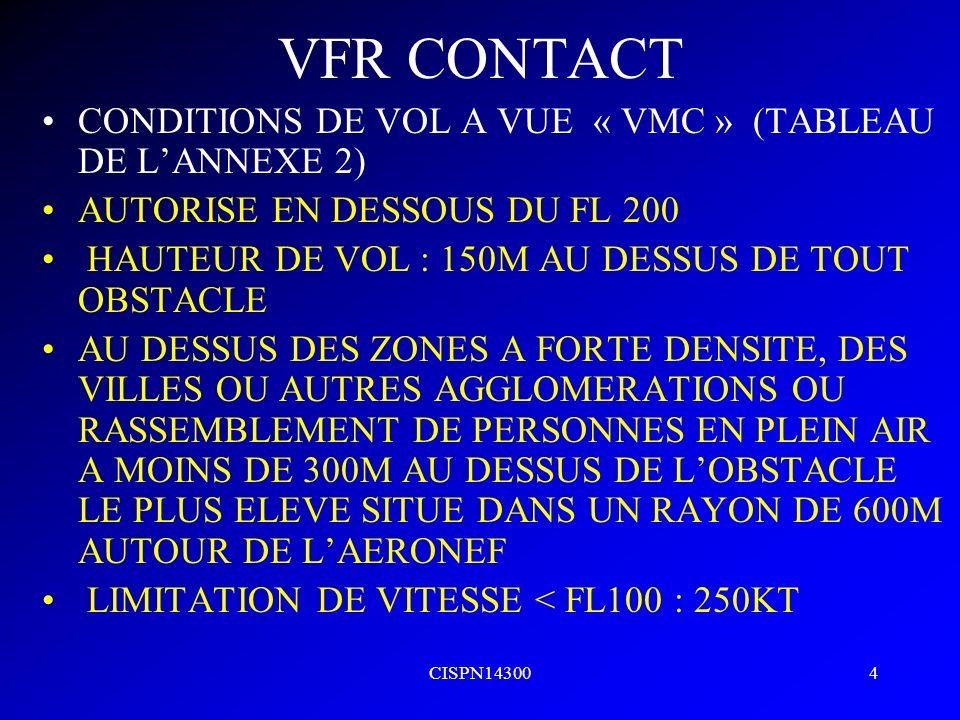 CISPN143004 VFR CONTACT CONDITIONS DE VOL A VUE « VMC » (TABLEAU DE LANNEXE 2) AUTORISE EN DESSOUS DU FL 200 HAUTEUR DE VOL : 150M AU DESSUS DE TOUT O
