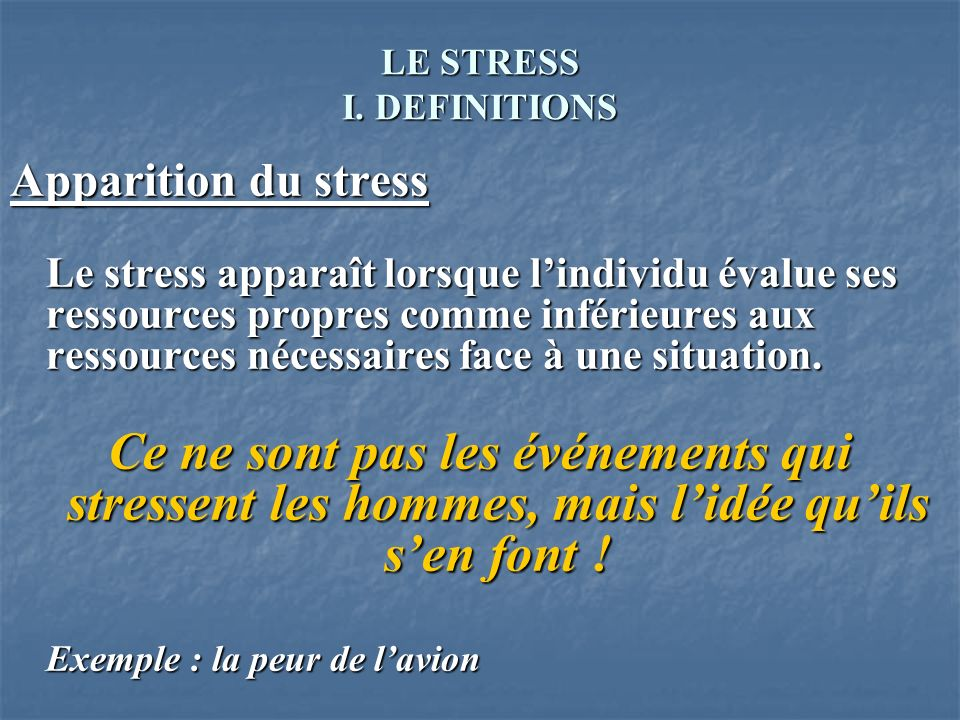 LE STRESS I. DEFINITIONS Apparition du stress Le stress apparaît lorsque lindividu évalue ses ressources propres comme inférieures aux ressources néce