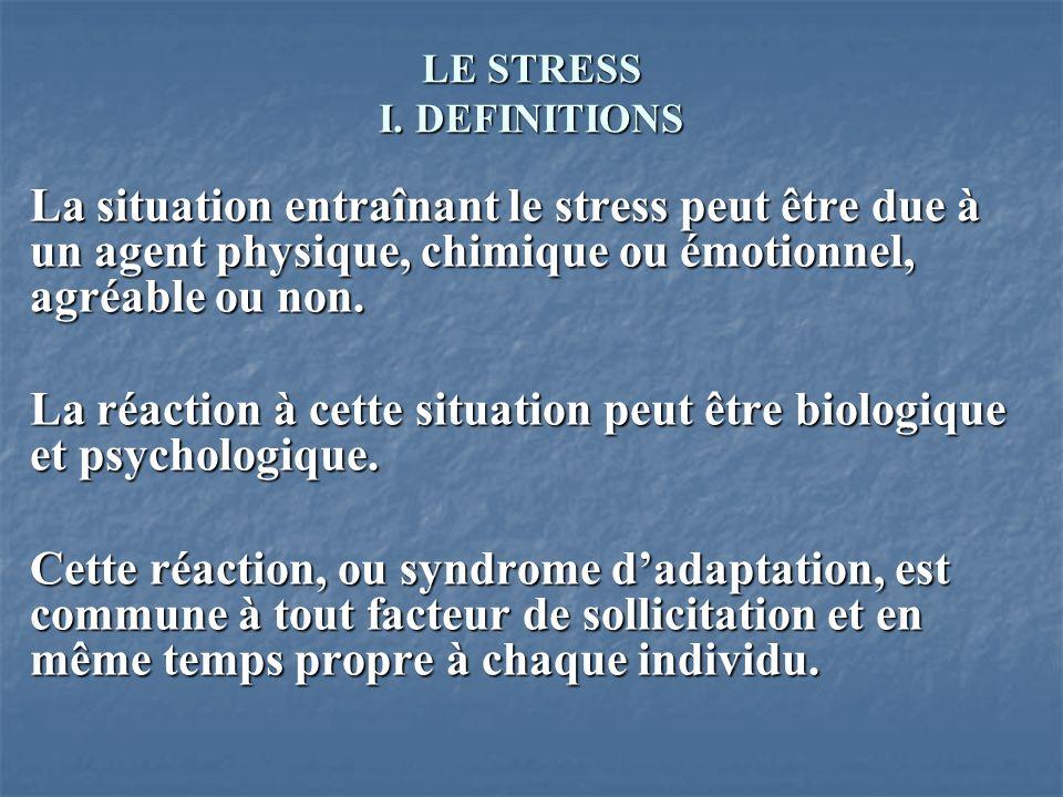 LE STRESS I. DEFINITIONS La situation entraînant le stress peut être due à un agent physique, chimique ou émotionnel, agréable ou non. La réaction à c