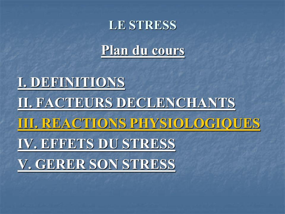 LE STRESS Plan du cours I. DEFINITIONS II. FACTEURS DECLENCHANTS III. REACTIONS PHYSIOLOGIQUES IV. EFFETS DU STRESS V. GERER SON STRESS