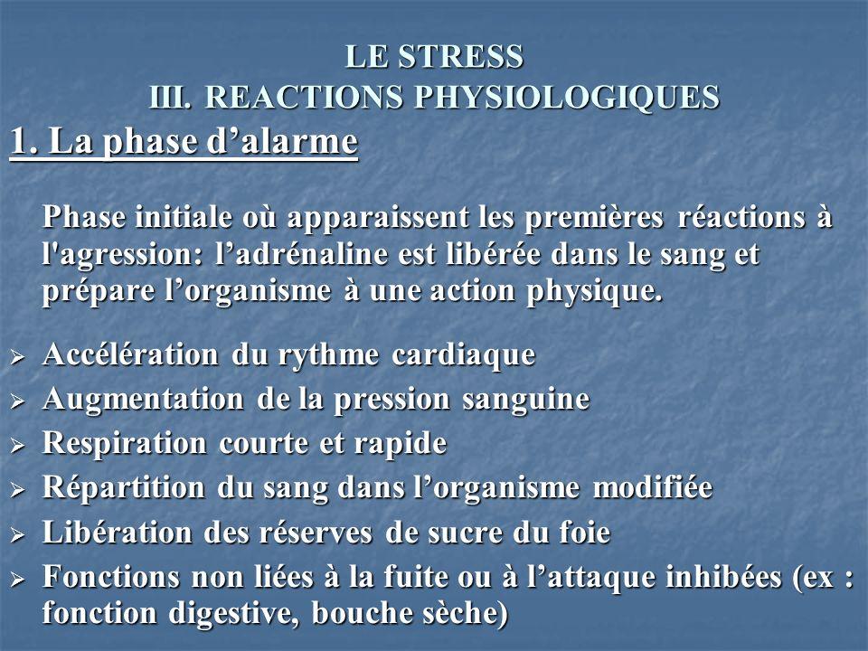 LE STRESS III. REACTIONS PHYSIOLOGIQUES 1. La phase dalarme Phase initiale où apparaissent les premières réactions à l'agression: ladrénaline est libé