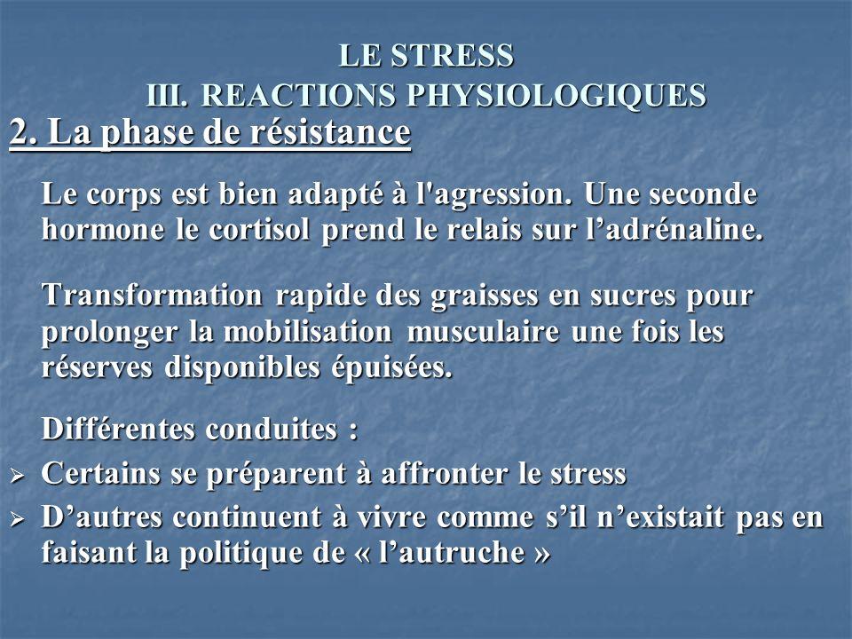 LE STRESS III. REACTIONS PHYSIOLOGIQUES 2. La phase de résistance Le corps est bien adapté à l'agression. Une seconde hormone le cortisol prend le rel