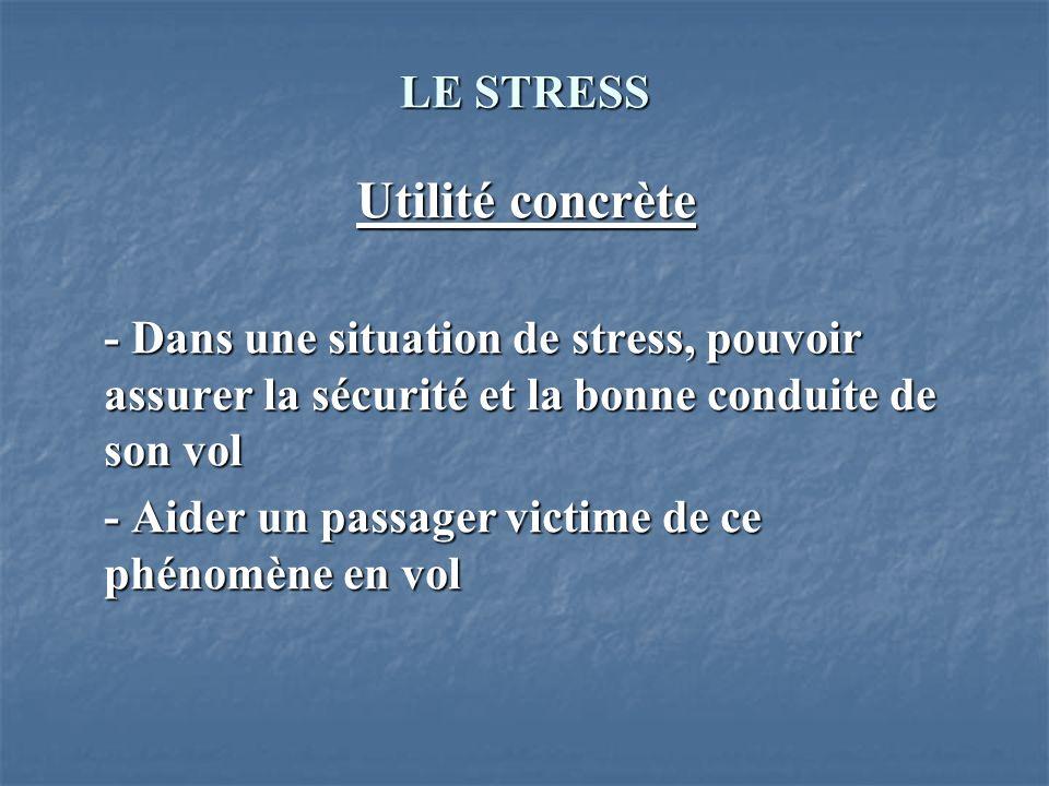 LE STRESS Utilité concrète - Dans une situation de stress, pouvoir assurer la sécurité et la bonne conduite de son vol - Aider un passager victime de
