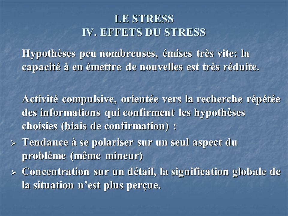 LE STRESS IV. EFFETS DU STRESS Hypothèses peu nombreuses, émises très vite: la capacité à en émettre de nouvelles est très réduite. Activité compulsiv