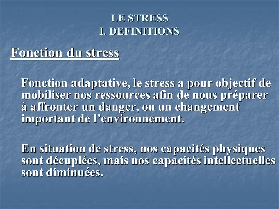 LE STRESS I. DEFINITIONS Fonction du stress Fonction adaptative, le stress a pour objectif de mobiliser nos ressources afin de nous préparer à affront