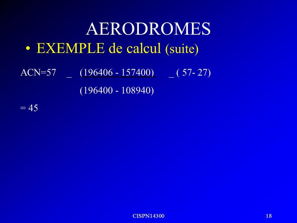CISPN14300 17 AERODROMES EXEMPLE de calcul (suite) ACN=57 _ (196406 - 157400)_ ( 57- 27) (196400 - 108940) = 45