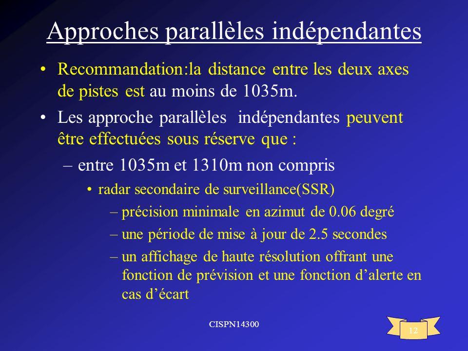 CISPN14300 12 Approches parallèles indépendantes Recommandation:la distance entre les deux axes de pistes est au moins de 1035m. Les approche parallèl