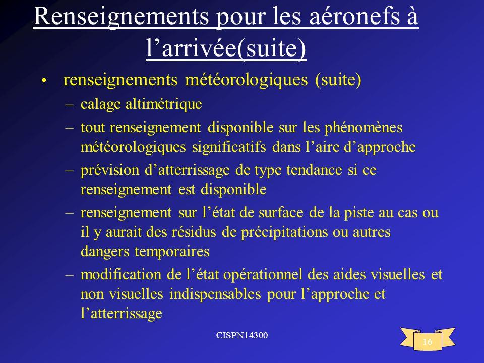 CISPN14300 16 Renseignements pour les aéronefs à larrivée(suite) renseignements météorologiques (suite) –calage altimétrique –tout renseignement dispo