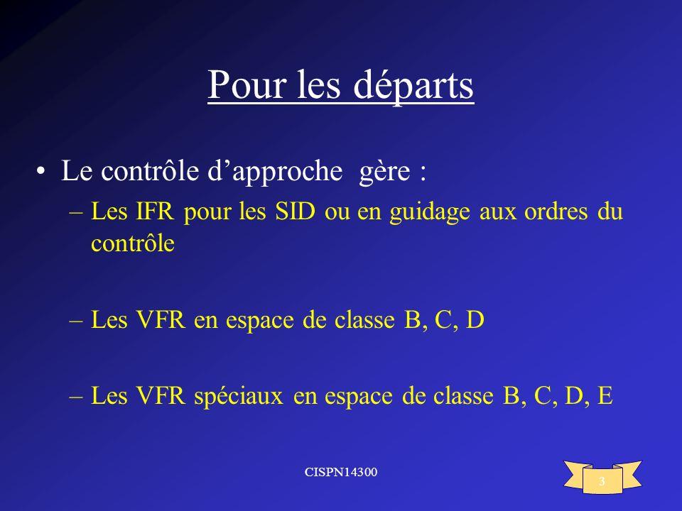 CISPN14300 3 Pour les départs Le contrôle dapproche gère : –Les IFR pour les SID ou en guidage aux ordres du contrôle –Les VFR en espace de classe B,