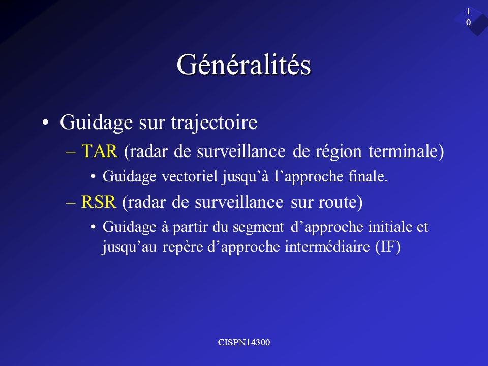 CISPN14300 10 Généralités Guidage sur trajectoire –TAR (radar de surveillance de région terminale) Guidage vectoriel jusquà lapproche finale. –RSR (ra