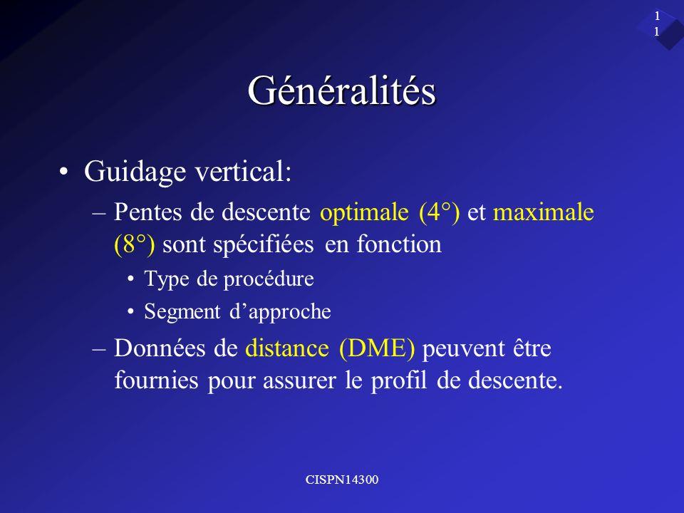 CISPN14300 11 Généralités Guidage vertical: –Pentes de descente optimale (4°) et maximale (8°) sont spécifiées en fonction Type de procédure Segment d
