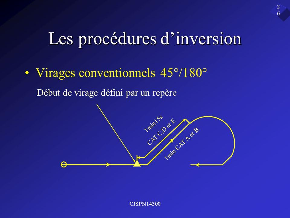 CISPN14300 26 Les procédures dinversion Virages conventionnels 45°/180° Début de virage défini par un repère 1min15s CAT C,D et E 1min CAT A et B