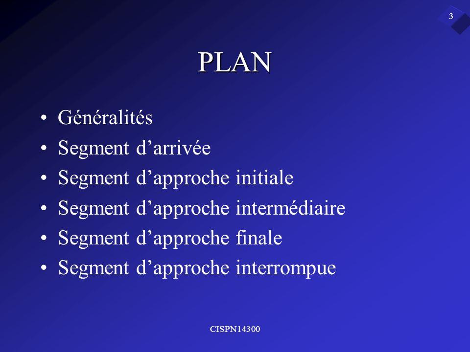 CISPN14300 3 PLAN Généralités Segment darrivée Segment dapproche initiale Segment dapproche intermédiaire Segment dapproche finale Segment dapproche i