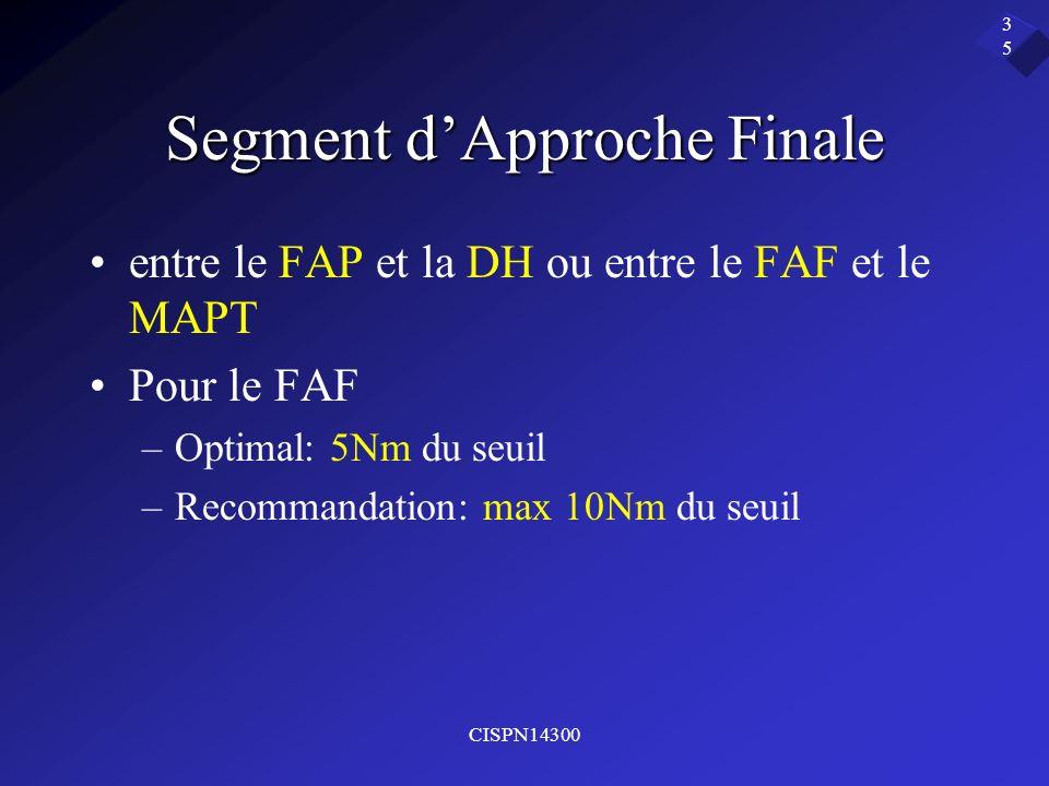 CISPN14300 35 Segment dApproche Finale entre le FAP et la DH ou entre le FAF et le MAPT Pour le FAF –Optimal: 5Nm du seuil –Recommandation: max 10Nm d