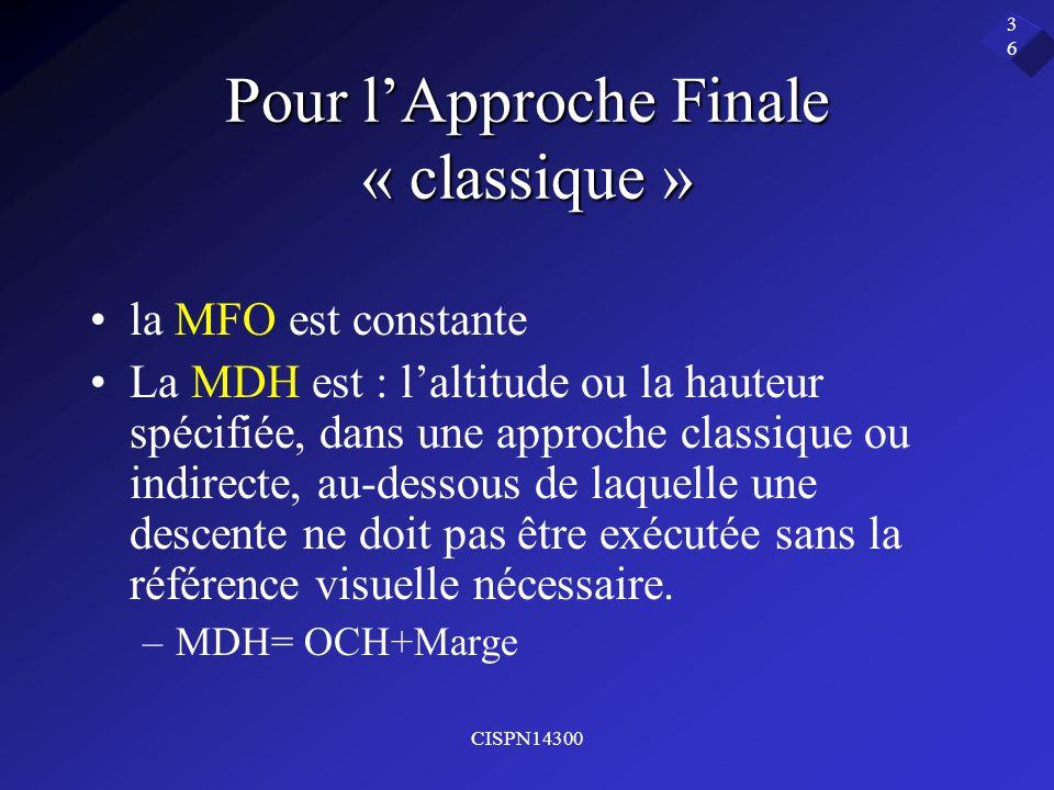 CISPN14300 36 Pour lApproche Finale « classique » la MFO est constante La MDH est : laltitude ou la hauteur spécifiée, dans une approche classique ou