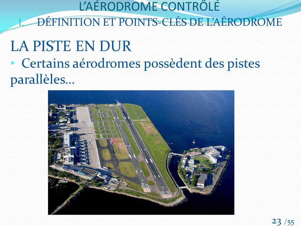 LAÉRODROME CONTRÔLÉ /55 23 I. DÉFINITION ET POINTS-CLÉS DE LAÉRODROME LA PISTE EN DUR Certains aérodromes possèdent des pistes parallèles…