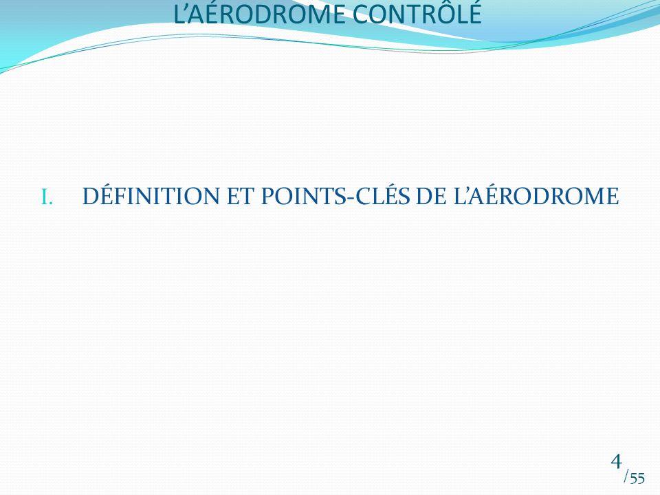 LAÉRODROME CONTRÔLÉ /55 4 I. DÉFINITION ET POINTS-CLÉS DE LAÉRODROME