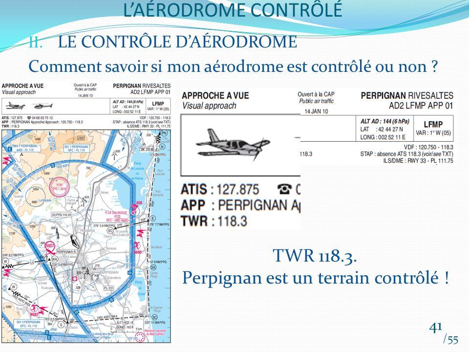 LAÉRODROME CONTRÔLÉ /55 41 II. LE CONTRÔLE DAÉRODROME Comment savoir si mon aérodrome est contrôlé ou non ? TWR 118.3. Perpignan est un terrain contrô