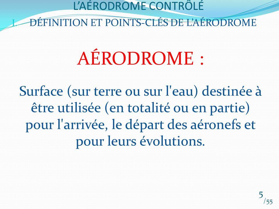 LAÉRODROME CONTRÔLÉ /55 5 I. DÉFINITION ET POINTS-CLÉS DE LAÉRODROME AÉRODROME : Surface (sur terre ou sur l'eau) destinée à être utilisée (en totalit