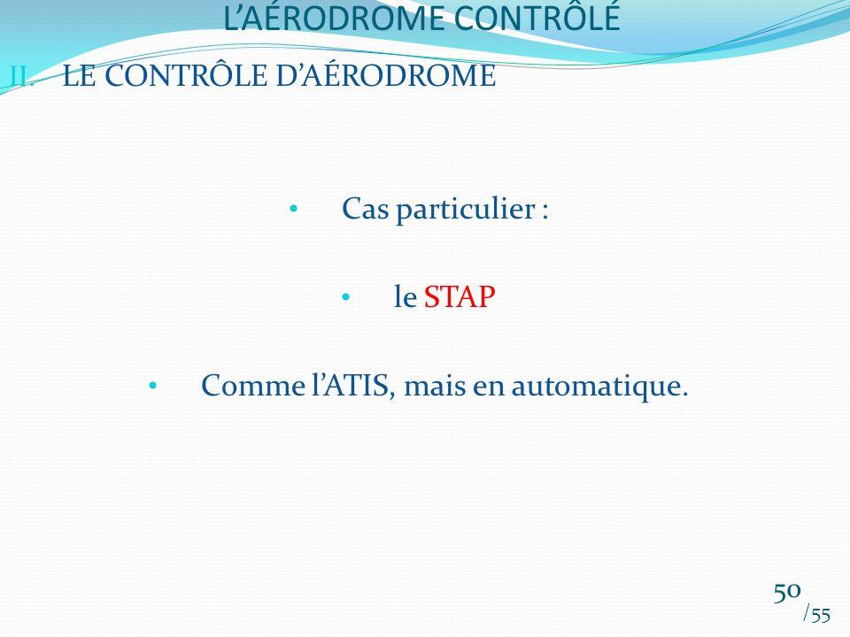 LAÉRODROME CONTRÔLÉ /55 50 II. LE CONTRÔLE DAÉRODROME Cas particulier : le STAP Comme lATIS, mais en automatique.