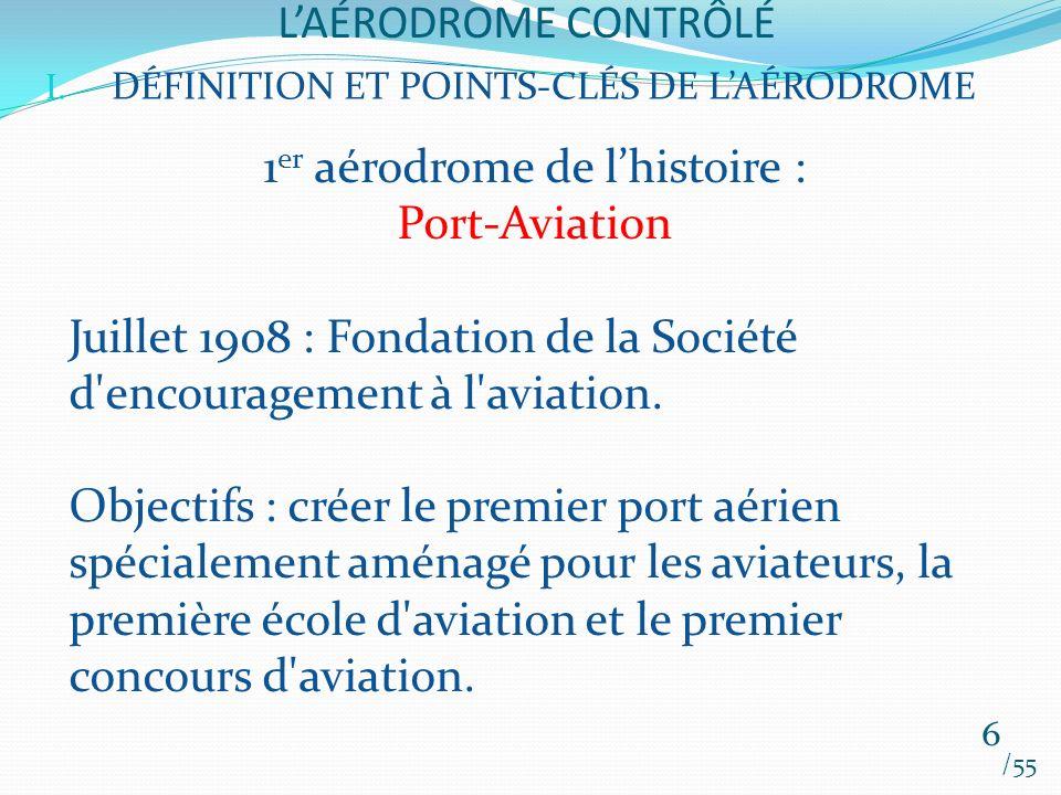 LAÉRODROME CONTRÔLÉ /55 6 I. DÉFINITION ET POINTS-CLÉS DE LAÉRODROME 1 er aérodrome de lhistoire : Port-Aviation Juillet 1908 : Fondation de la Sociét