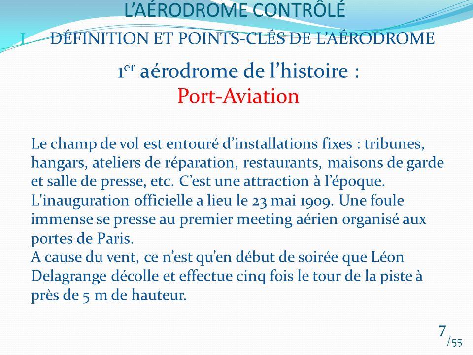 LAÉRODROME CONTRÔLÉ /55 7 I. DÉFINITION ET POINTS-CLÉS DE LAÉRODROME 1 er aérodrome de lhistoire : Port-Aviation Le champ de vol est entouré dinstalla