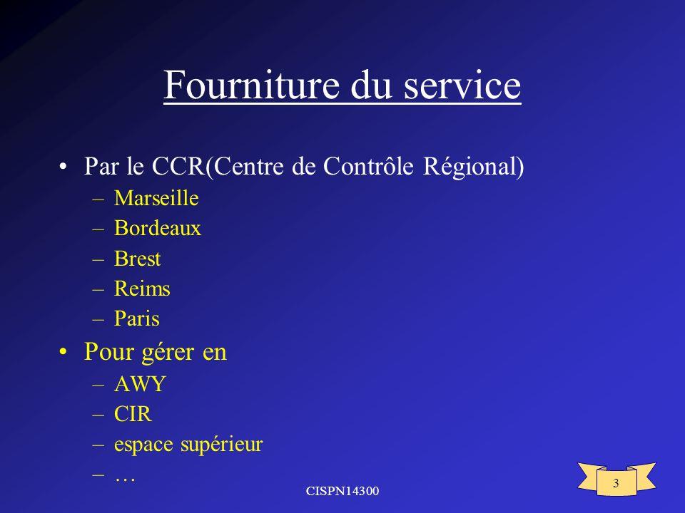 CISPN14300 3 Fourniture du service Par le CCR(Centre de Contrôle Régional) –Marseille –Bordeaux –Brest –Reims –Paris Pour gérer en –AWY –CIR –espace supérieur –…–…